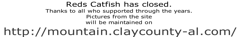 Reds Catfish has closed.   Thanks to all who supported through the years. Pictures from the site  will be maintained on  http://mountain.claycounty-al.com/